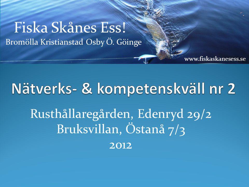 Rusthållaregården, Edenryd 29/2 Bruksvillan, Östanå 7/3 2012 Fiska Skånes Ess! Bromölla Kristianstad Osby Ö. Göinge www.fiskaskanesess.se