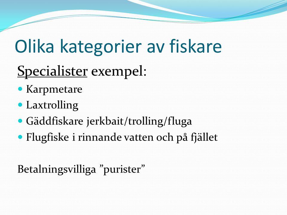 Olika kategorier av fiskare Specialister exempel: Karpmetare Laxtrolling Gäddfiskare jerkbait/trolling/fluga Flugfiske i rinnande vatten och på fjället Betalningsvilliga purister