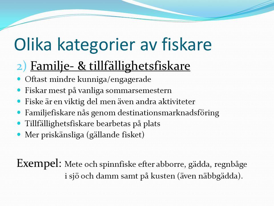 Olika kategorier av fiskare 2) Familje- & tillfällighetsfiskare Oftast mindre kunniga/engagerade Fiskar mest på vanliga sommarsemestern Fiske är en viktig del men även andra aktiviteter Familjefiskare nås genom destinationsmarknadsföring Tillfällighetsfiskare bearbetas på plats Mer priskänsliga (gällande fisket) Exempel: Mete och spinnfiske efter abborre, gädda, regnbåge i sjö och damm samt på kusten (även näbbgädda).