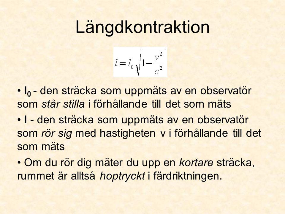 Längdkontraktion l 0 - den sträcka som uppmäts av en observatör som står stilla i förhållande till det som mäts l - den sträcka som uppmäts av en obse