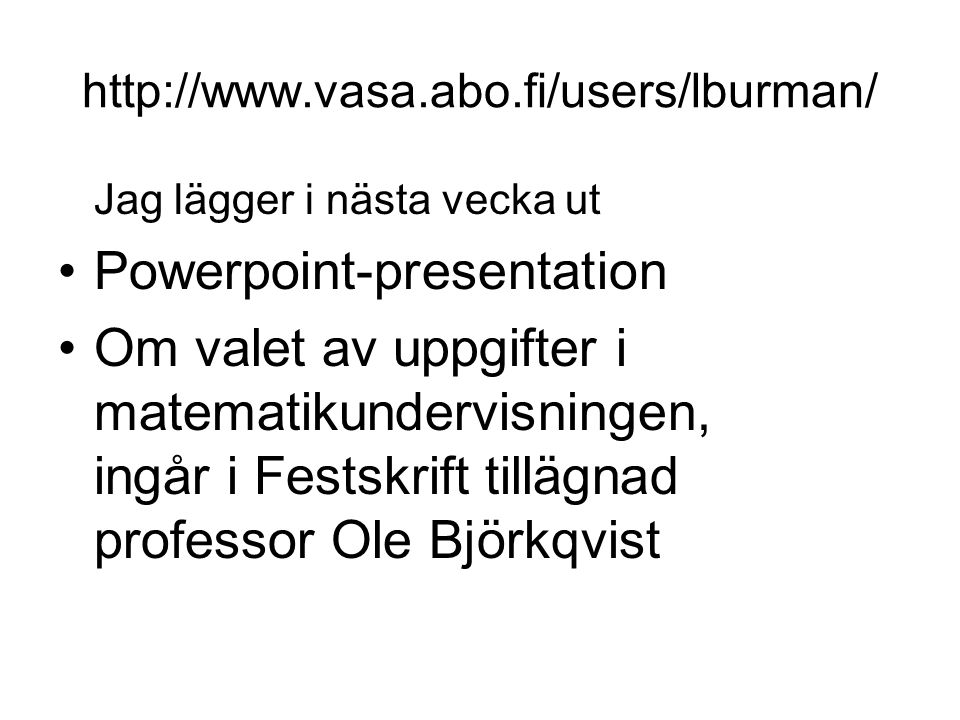 http://www.vasa.abo.fi/users/lburman/ Jag lägger i nästa vecka ut Powerpoint-presentation Om valet av uppgifter i matematikundervisningen, ingår i Fes