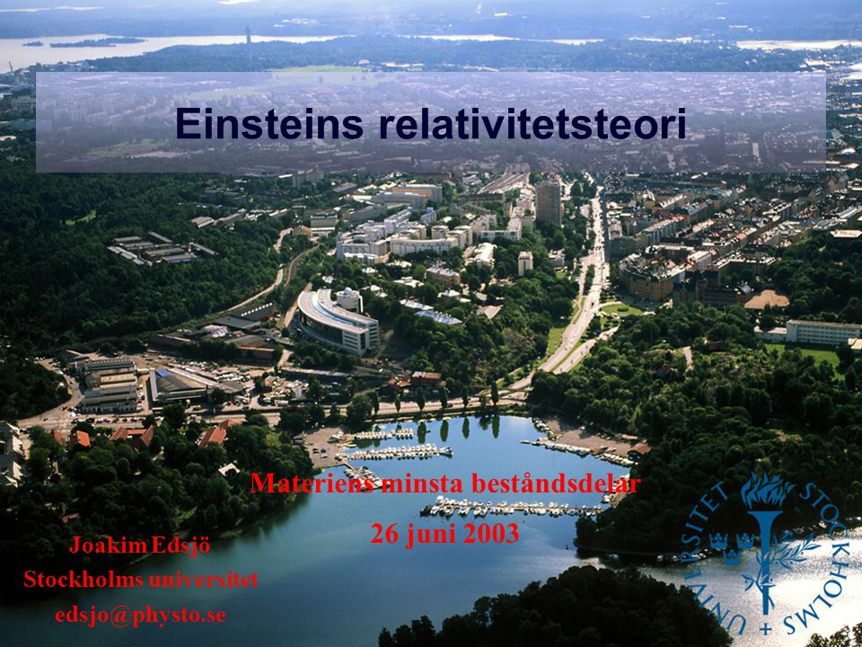 Einsteins relativitetsteori Joakim Edsjö Stockholms universitet edsjo@physto.se Materiens minsta beståndsdelar 26 juni 2003