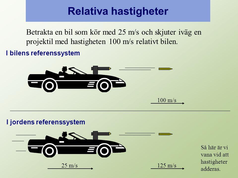Relativa hastigheter 25 m/s125 m/s 100 m/s Betrakta en bil som kör med 25 m/s och skjuter iväg en projektil med hastigheten 100 m/s relativt bilen.