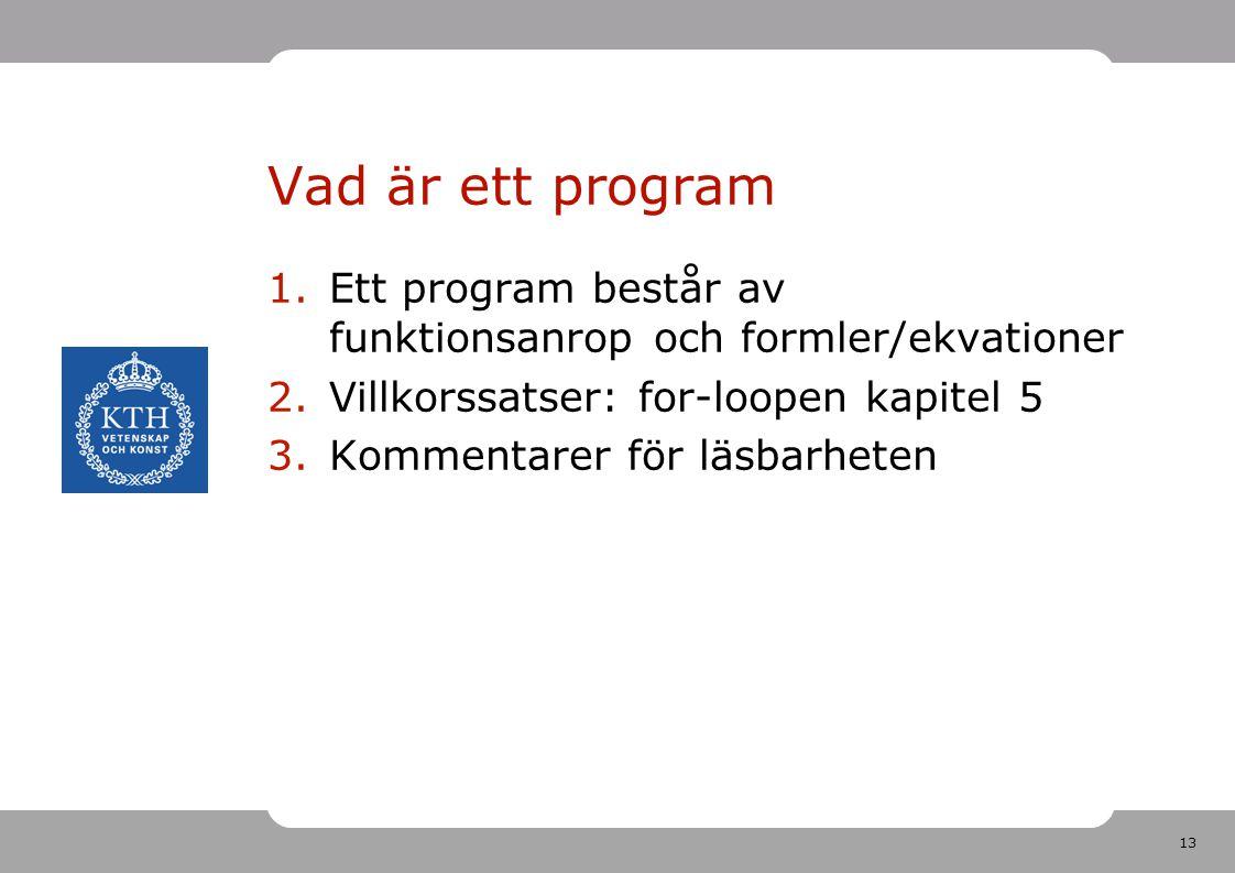 13 Vad är ett program 1.Ett program består av funktionsanrop och formler/ekvationer 2.Villkorssatser: for-loopen kapitel 5 3.Kommentarer för läsbarheten