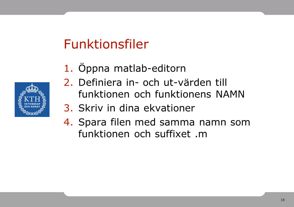 16 Funktionsfiler 1.Öppna matlab-editorn 2.Definiera in- och ut-värden till funktionen och funktionens NAMN 3.Skriv in dina ekvationer 4.Spara filen med samma namn som funktionen och suffixet.m