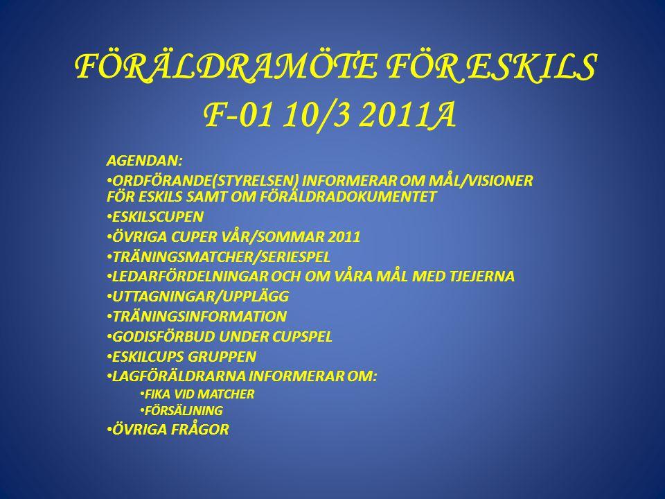 FÖRÄLDRAMÖTE FÖR ESKILS F-01 10/3 2011A AGENDAN: ORDFÖRANDE(STYRELSEN) INFORMERAR OM MÅL/VISIONER FÖR ESKILS SAMT OM FÖRÄLDRADOKUMENTET ESKILSCUPEN ÖVRIGA CUPER VÅR/SOMMAR 2011 TRÄNINGSMATCHER/SERIESPEL LEDARFÖRDELNINGAR OCH OM VÅRA MÅL MED TJEJERNA UTTAGNINGAR/UPPLÄGG TRÄNINGSINFORMATION GODISFÖRBUD UNDER CUPSPEL ESKILCUPS GRUPPEN LAGFÖRÄLDRARNA INFORMERAR OM: FIKA VID MATCHER FÖRSÄLJNING ÖVRIGA FRÅGOR