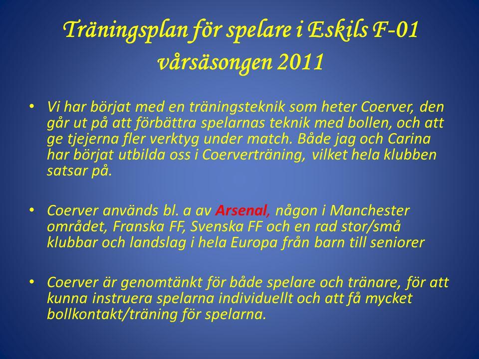 Träningsplan för spelare i Eskils F-01 vårsäsongen 2011 Vi har börjat med en träningsteknik som heter Coerver, den går ut på att förbättra spelarnas teknik med bollen, och att ge tjejerna fler verktyg under match.