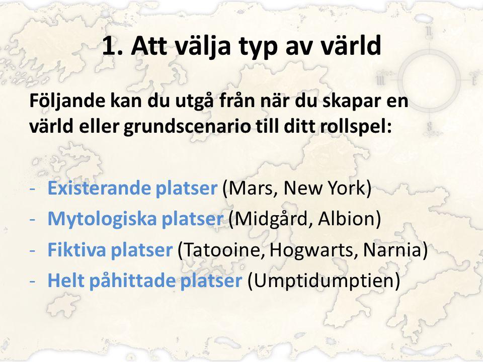 1. Att välja typ av värld Följande kan du utgå från när du skapar en värld eller grundscenario till ditt rollspel: -Existerande platser (Mars, New Yor