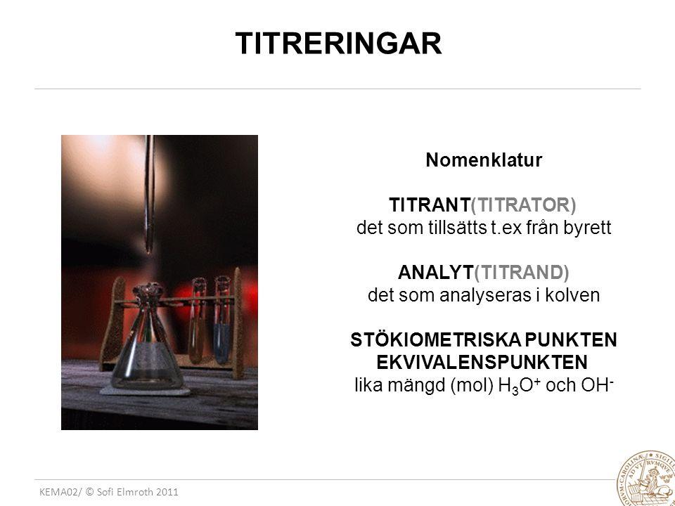 KEMA02/ © Sofi Elmroth 2011 TITRERINGAR Nomenklatur TITRANT(TITRATOR) det som tillsätts t.ex från byrett ANALYT(TITRAND) det som analyseras i kolven STÖKIOMETRISKA PUNKTEN EKVIVALENSPUNKTEN lika mängd (mol) H 3 O + och OH -
