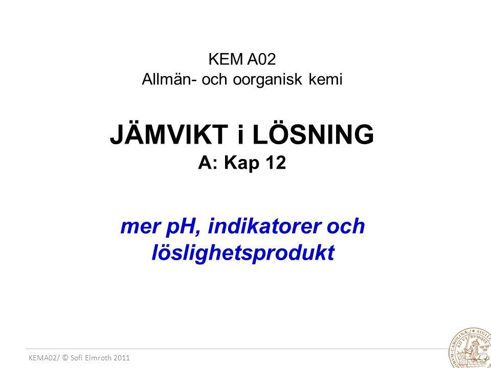 KEMA02/ © Sofi Elmroth 2011 HT 2010 - JV FLS 2(3) KEM A02 Allmän- och oorganisk kemi JÄMVIKT i LÖSNING A: Kap 12 mer pH, indikatorer och löslighetsprodukt