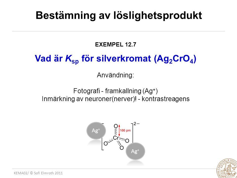 KEMA02/ © Sofi Elmroth 2011 Bestämning av löslighetsprodukt EXEMPEL 12.7 Vad är K sp för silverkromat (Ag 2 CrO 4 ) Användning: Fotografi - framkallning (Ag + ) Inmärkning av neuroner(nerver).