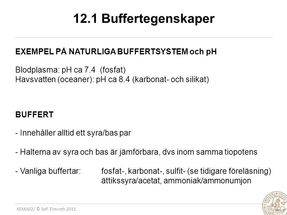 KEMA02/ © Sofi Elmroth 2011 12.1 Buffertegenskaper EXEMPEL PÅ NATURLIGA BUFFERTSYSTEM och pH Blodplasma: pH ca 7.4 (fosfat) Havsvatten (oceaner): pH ca 8.4 (karbonat- och silikat) BUFFERT - Innehåller alltid ett syra/bas par - Halterna av syra och bas är jämförbara, dvs inom samma tiopotens - Vanliga buffertar: fosfat-, karbonat-, sulfit- (se tidigare föreläsning) ättikssyra/acetat, ammoniak/ammonumjon
