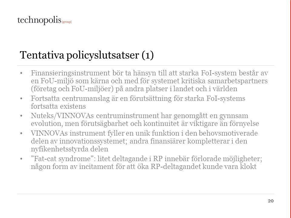 20 Tentativa policyslutsatser (1) Finansieringsinstrument bör ta hänsyn till att starka FoI-system består av en FoU-miljö som kärna och med för systemet kritiska samarbetspartners (företag och FoU-miljöer) på andra platser i landet och i världen Fortsatta centrumanslag är en förutsättning för starka FoI-systems fortsatta existens Nuteks/VINNOVAs centruminstrument har genomgått en gynnsam evolution, men förutsägbarhet och kontinuitet är viktigare än förnyelse VINNOVAs instrument fyller en unik funktion i den behovsmotiverade delen av innovationssystemet; andra finansiärer kompletterar i den nyfikenhetsstyrda delen Fat-cat syndrome : litet deltagande i RP innebär förlorade möjligheter; någon form av incitament för att öka RP-deltagandet kunde vara klokt