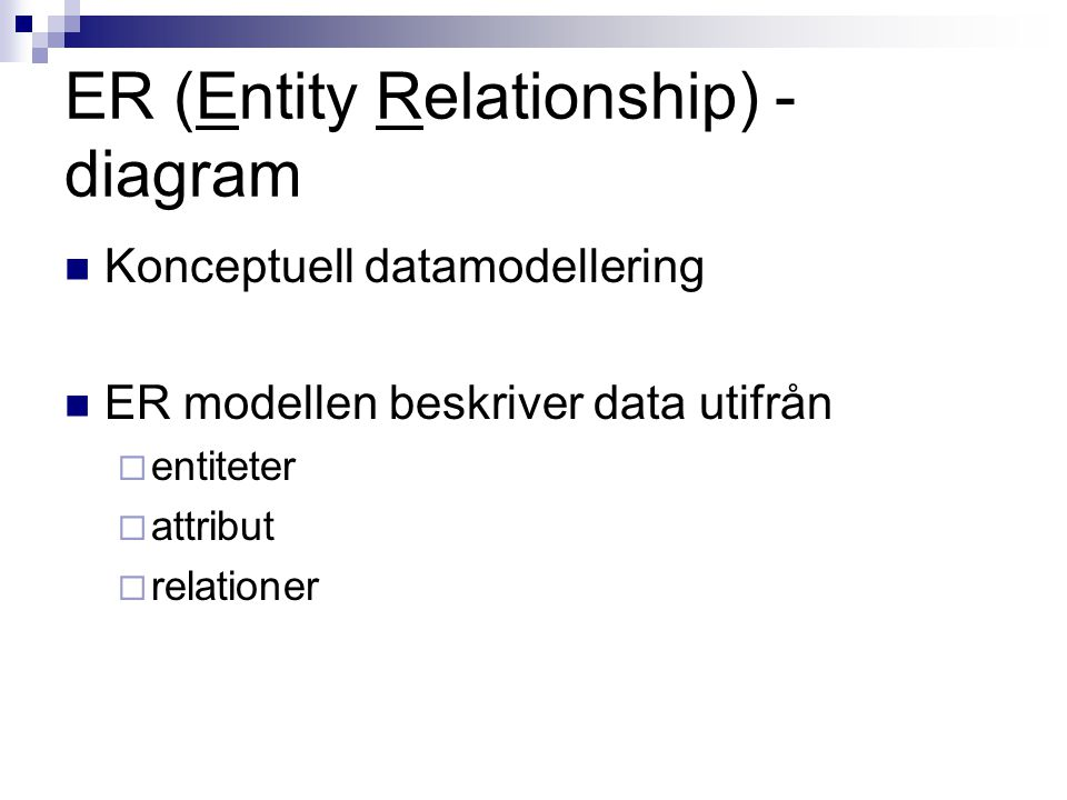 ER (Entity Relationship) - diagram Konceptuell datamodellering ER modellen beskriver data utifrån  entiteter  attribut  relationer