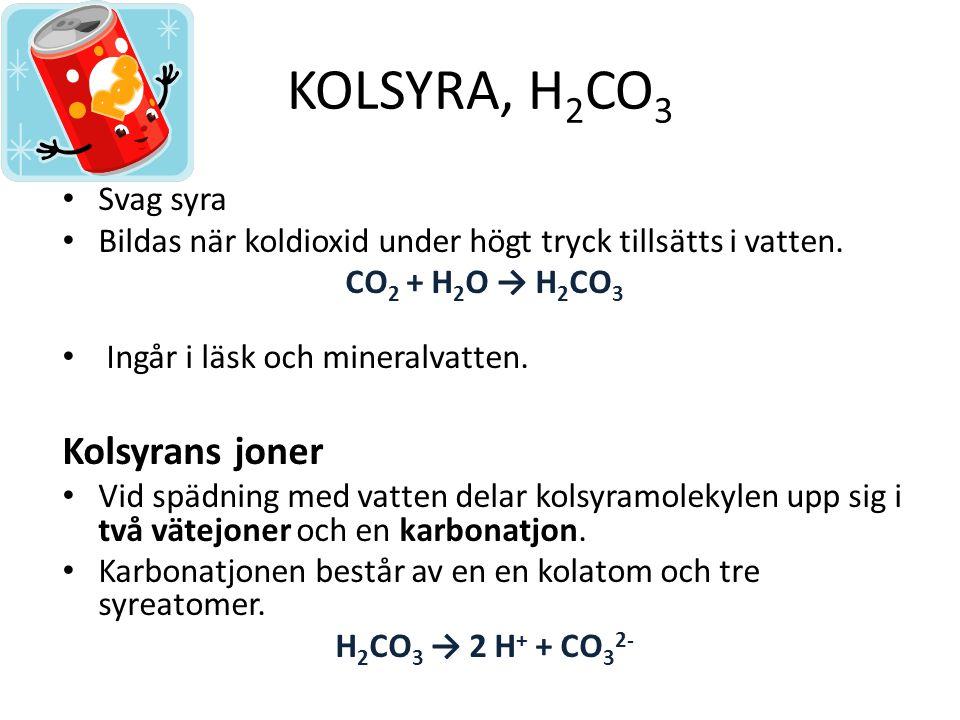KOLSYRA, H 2 CO 3 Svag syra Bildas när koldioxid under högt tryck tillsätts i vatten.
