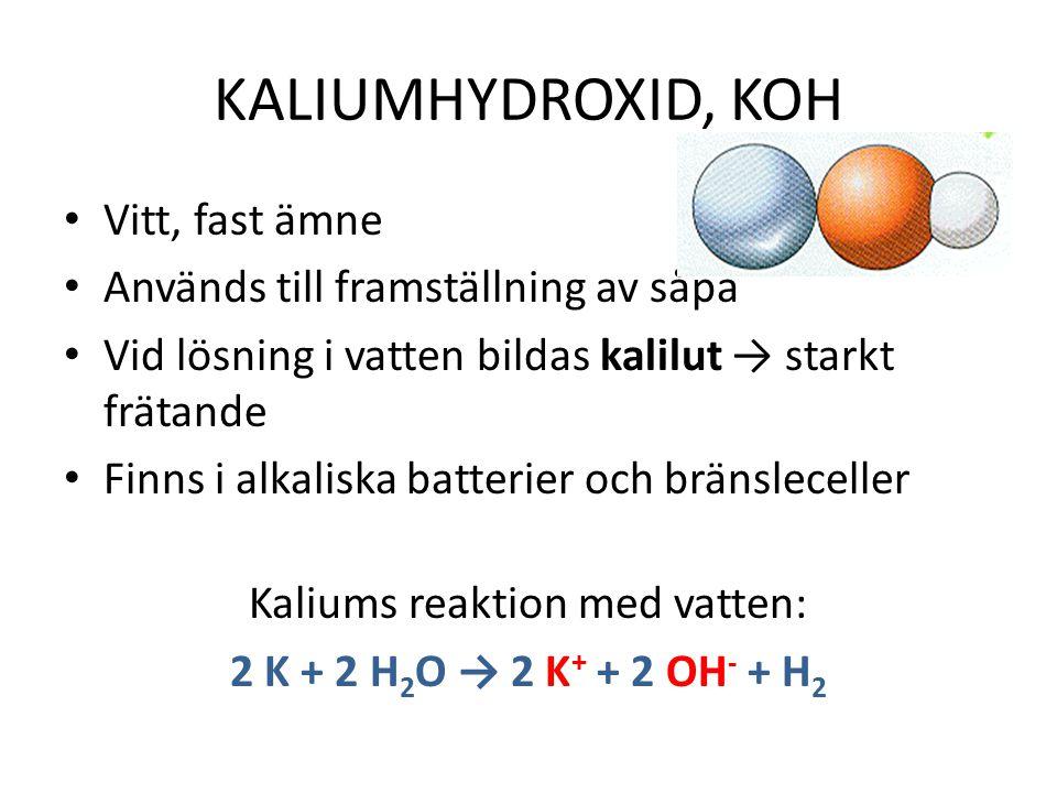 KALIUMHYDROXID, KOH Vitt, fast ämne Används till framställning av såpa Vid lösning i vatten bildas kalilut → starkt frätande Finns i alkaliska batterier och bränsleceller Kaliums reaktion med vatten: 2 K + 2 H 2 O → 2 K + + 2 OH - + H 2