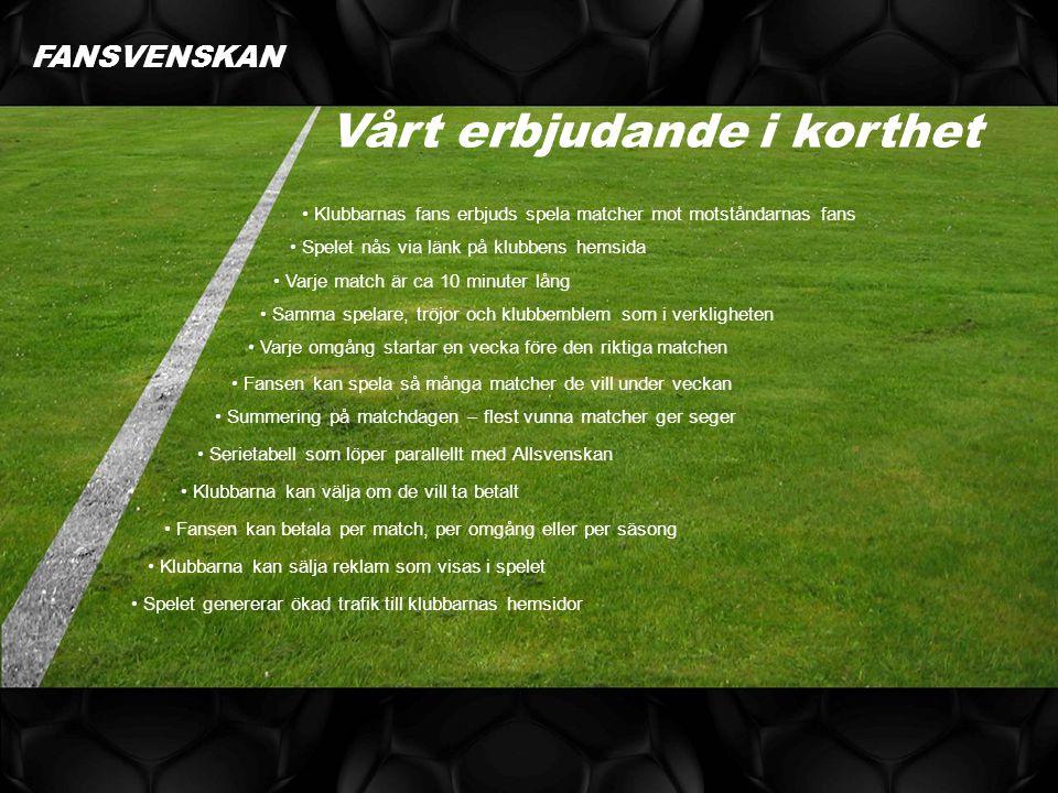 FANSVENSKAN Klubbarnas fans erbjuds spela matcher mot motståndarnas fans Vårt erbjudande i korthet Spelet nås via länk på klubbens hemsida Varje match är ca 10 minuter lång Samma spelare, tröjor och klubbemblem som i verkligheten Varje omgång startar en vecka före den riktiga matchen Fansen kan spela så många matcher de vill under veckan Summering på matchdagen – flest vunna matcher ger seger Serietabell som löper parallellt med Allsvenskan Klubbarna kan välja om de vill ta betalt Fansen kan betala per match, per omgång eller per säsong Klubbarna kan sälja reklam som visas i spelet Spelet genererar ökad trafik till klubbarnas hemsidor