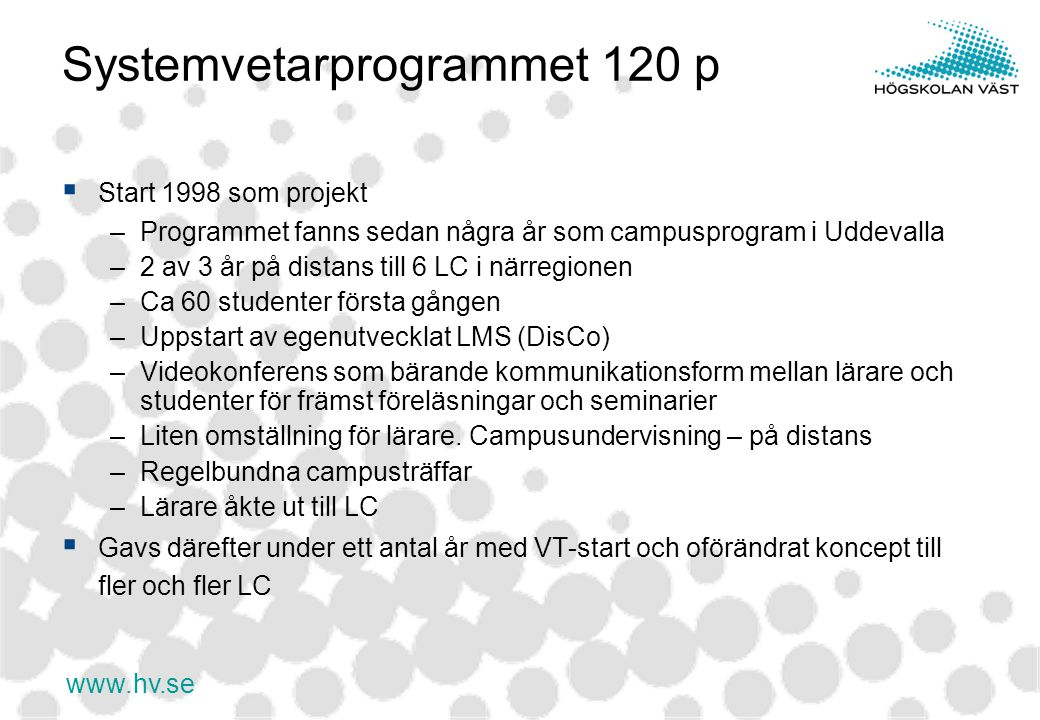 www.hv.se Systemvetarprogrammet 120 p  Start 1998 som projekt –Programmet fanns sedan några år som campusprogram i Uddevalla –2 av 3 år på distans till 6 LC i närregionen –Ca 60 studenter första gången –Uppstart av egenutvecklat LMS (DisCo) –Videokonferens som bärande kommunikationsform mellan lärare och studenter för främst föreläsningar och seminarier –Liten omställning för lärare.