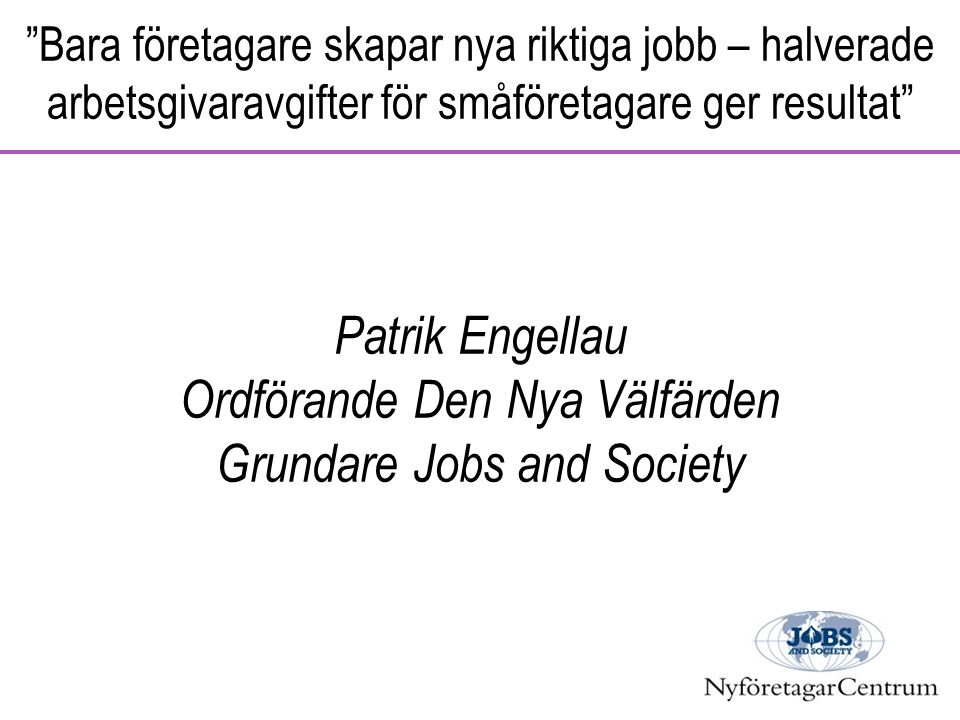 Bara företagare skapar nya riktiga jobb – halverade arbetsgivaravgifter för småföretagare ger resultat Patrik Engellau Ordförande Den Nya Välfärden Grundare Jobs and Society