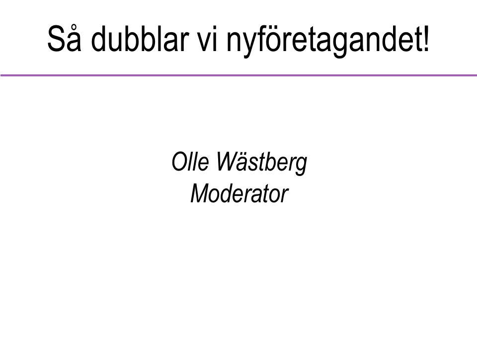 Så dubblar vi nyföretagandet! Olle Wästberg Moderator