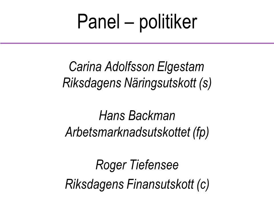 Panel – politiker Carina Adolfsson Elgestam Riksdagens Näringsutskott (s) Hans Backman Arbetsmarknadsutskottet (fp) Roger Tiefensee Riksdagens Finansutskott (c)