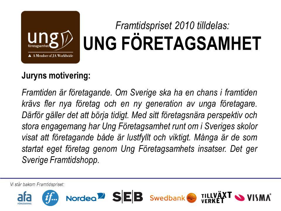 Framtidspriset 2010 tilldelas: UNG FÖRETAGSAMHET Juryns motivering: Framtiden är företagande. Om Sverige ska ha en chans i framtiden krävs fler nya fö