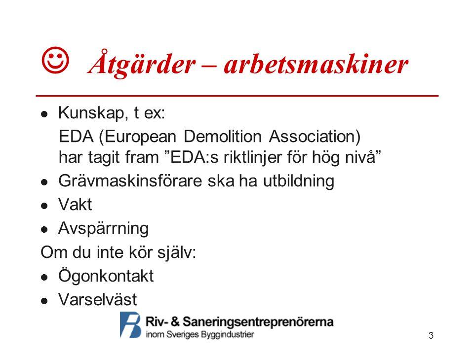 """Åtgärder – arbetsmaskiner Kunskap, t ex: EDA (European Demolition Association) har tagit fram """"EDA:s riktlinjer för hög nivå"""" Grävmaskinsförare ska ha"""