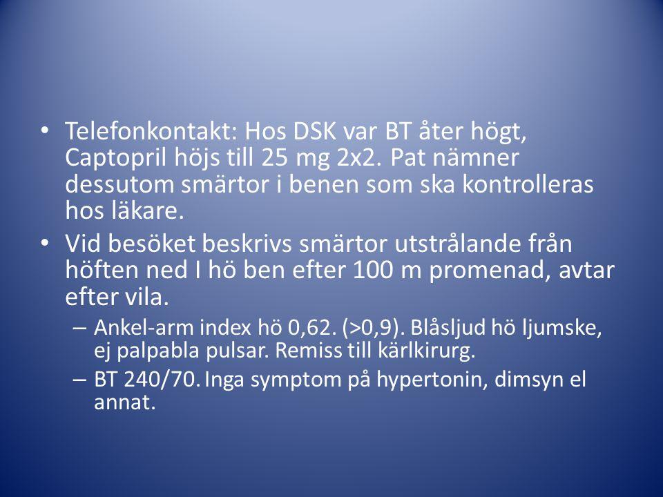 Telefonkontakt: Hos DSK var BT åter högt, Captopril höjs till 25 mg 2x2. Pat nämner dessutom smärtor i benen som ska kontrolleras hos läkare. Vid besö