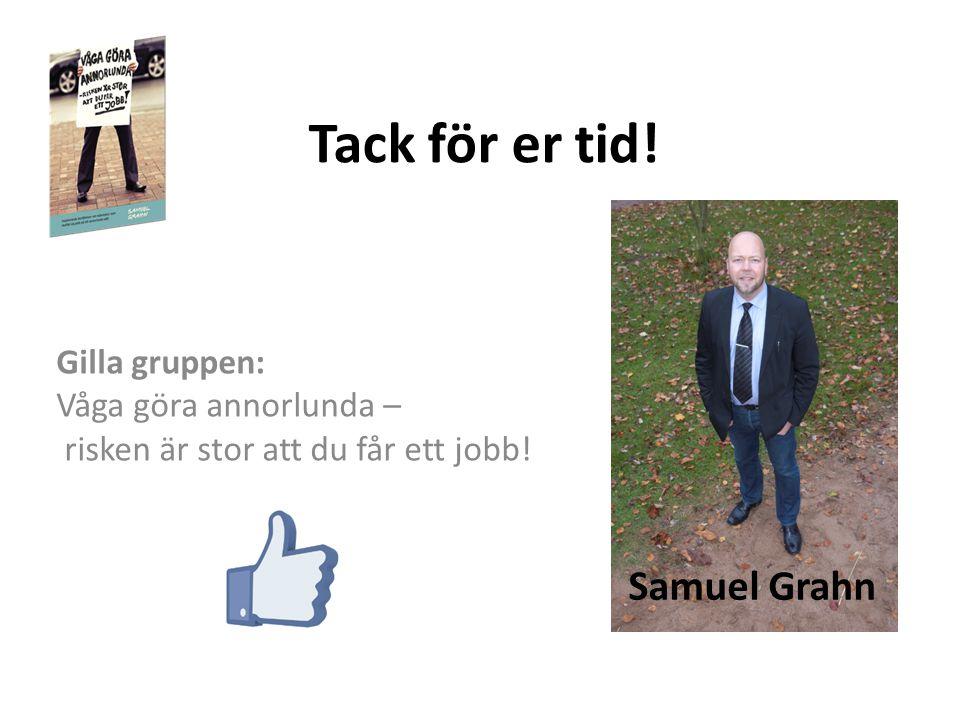 Tack för er tid! Gilla gruppen: Våga göra annorlunda – risken är stor att du får ett jobb! Samuel Grahn