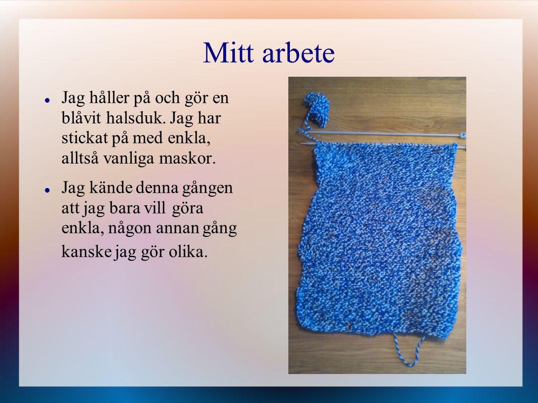 Mitt arbete Jag håller på och gör en blåvit halsduk. Jag har stickat på med enkla, alltså vanliga maskor. Jag kände denna gången att jag bara vill gör