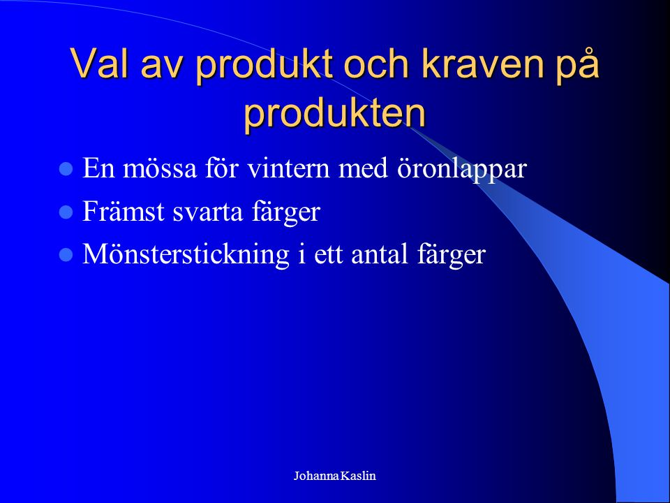 Johanna Kaslin Val av produkt och kraven på produkten En mössa för vintern med öronlappar Främst svarta färger Mönsterstickning i ett antal färger