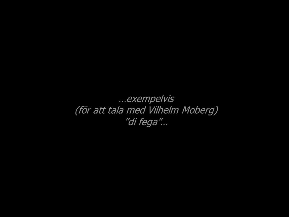 …exempelvis (för att tala med Vilhelm Moberg) di fega …