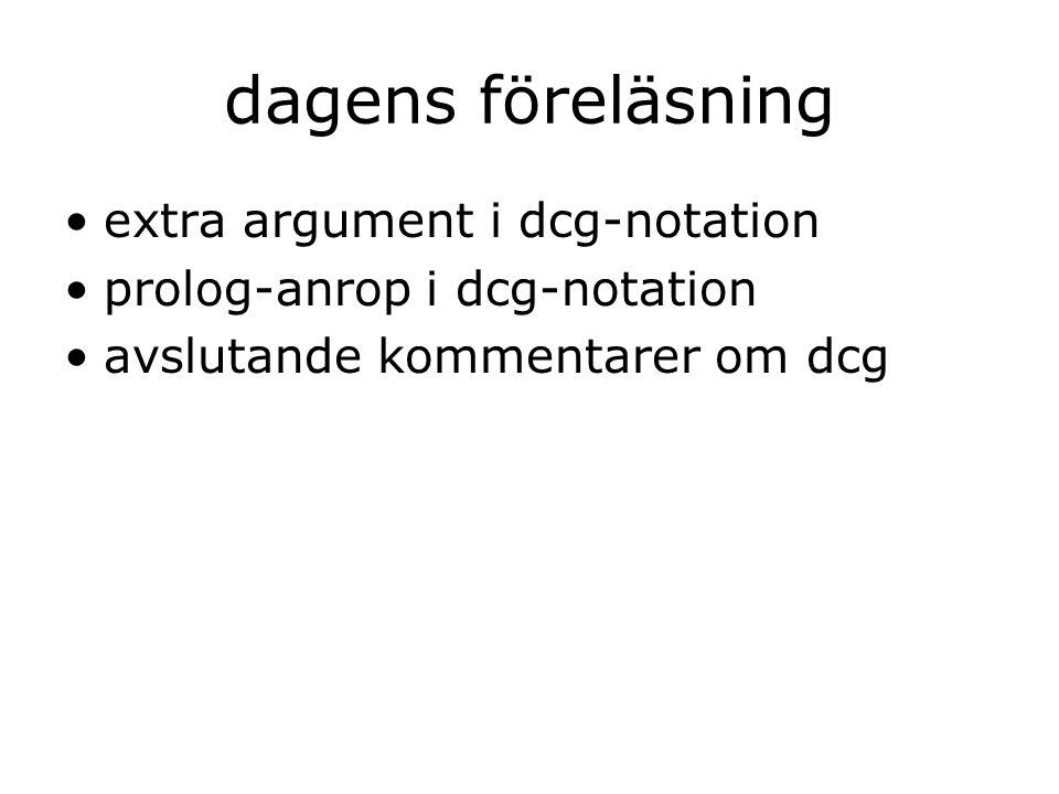 dagens föreläsning extra argument i dcg-notation prolog-anrop i dcg-notation avslutande kommentarer om dcg