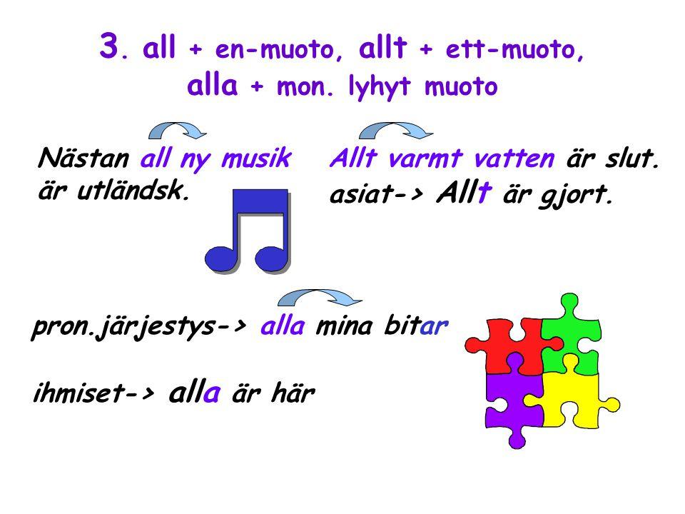 3. all + en-muoto, allt + ett-muoto, alla + mon. lyhyt muoto Nästan all ny musik är utländsk.