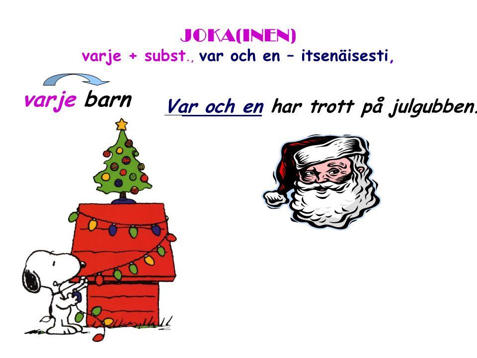 JOKA(INEN) varje + subst., var och en – itsenäisesti, varje barn Var och en har trott på julgubben.