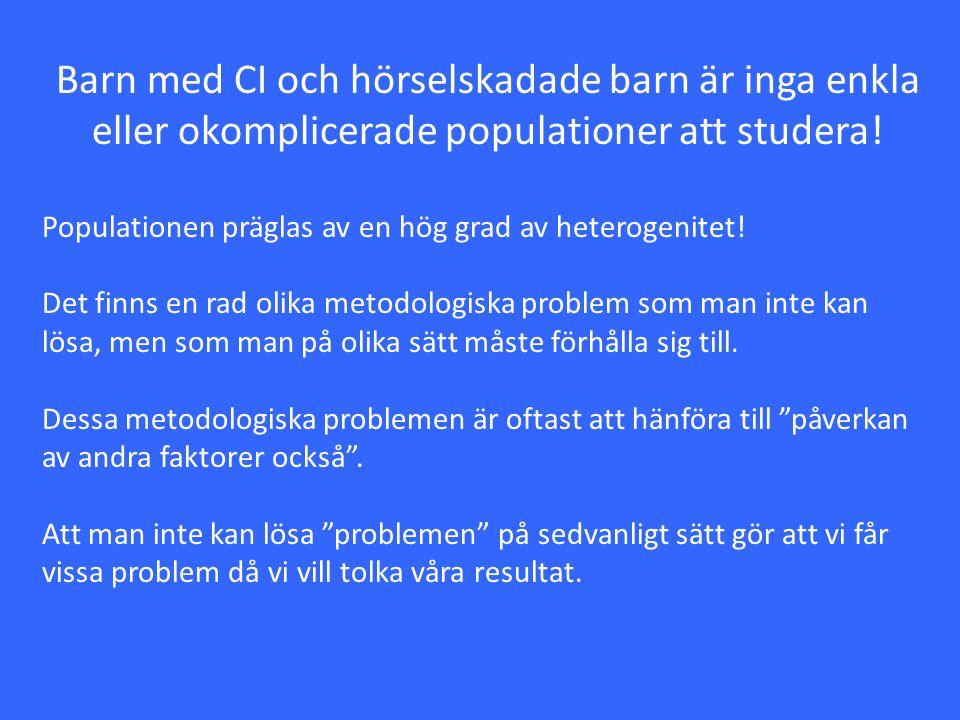 Barn med CI och hörselskadade barn är inga enkla eller okomplicerade populationer att studera! Populationen präglas av en hög grad av heterogenitet! D