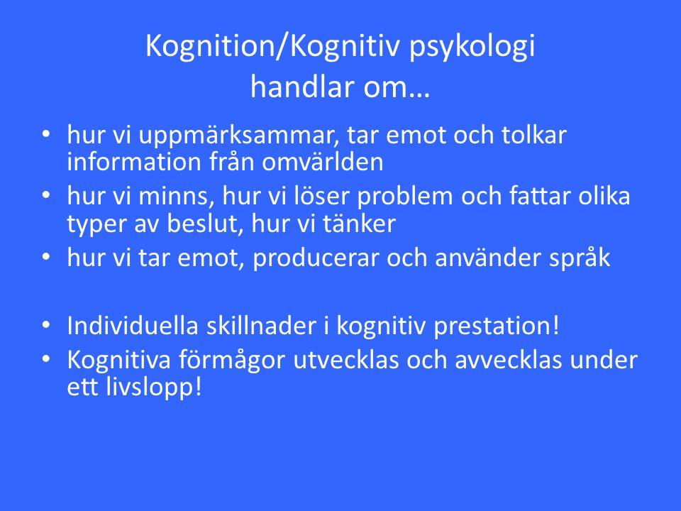 Kognition/Kognitiv psykologi handlar om… hur vi uppmärksammar, tar emot och tolkar information från omvärlden hur vi minns, hur vi löser problem och f