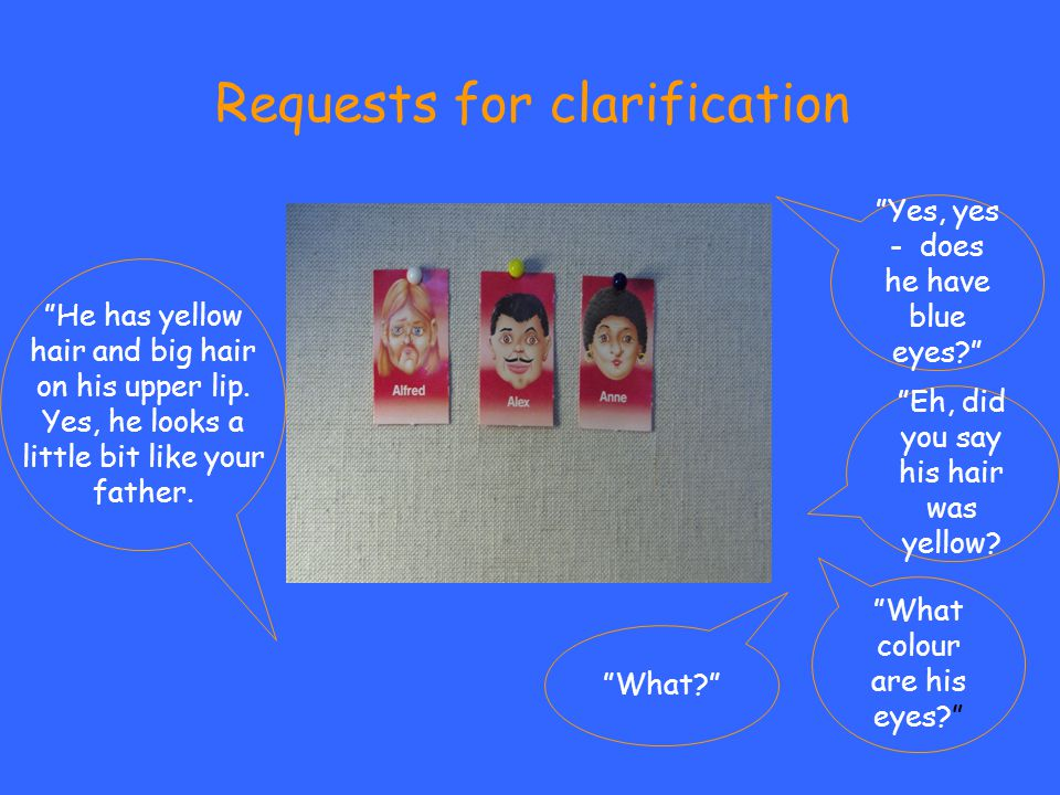 """Requests for clarification """"He has yellow hair and big hair on his upper lip. Yes, he looks a little bit like your father. """"Yes, yes - does he have bl"""