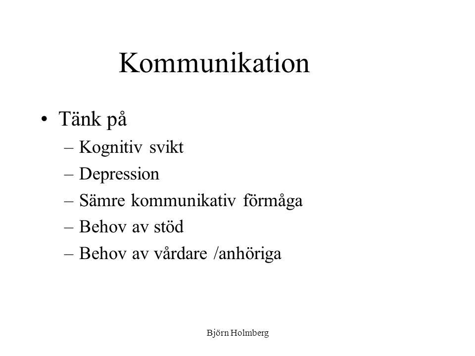 Kommunikation Tänk på –Kognitiv svikt –Depression –Sämre kommunikativ förmåga –Behov av stöd –Behov av vårdare /anhöriga Björn Holmberg