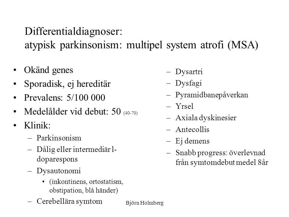 Differentialdiagnoser: atypisk parkinsonism: multipel system atrofi (MSA) Okänd genes Sporadisk, ej hereditär Prevalens: 5/100 000 Medelålder vid debu