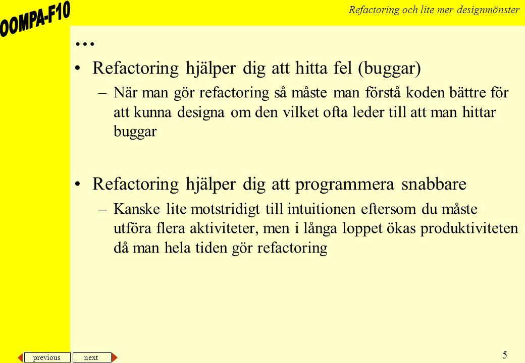 previous next 5 Refactoring och lite mer designmönster … Refactoring hjälper dig att hitta fel (buggar) –När man gör refactoring så måste man förstå koden bättre för att kunna designa om den vilket ofta leder till att man hittar buggar Refactoring hjälper dig att programmera snabbare –Kanske lite motstridigt till intuitionen eftersom du måste utföra flera aktiviteter, men i långa loppet ökas produktiviteten då man hela tiden gör refactoring