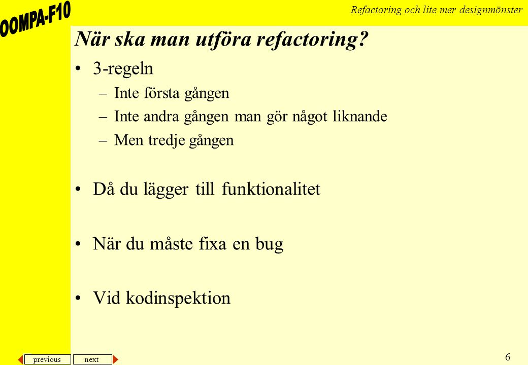 previous next 6 Refactoring och lite mer designmönster När ska man utföra refactoring.