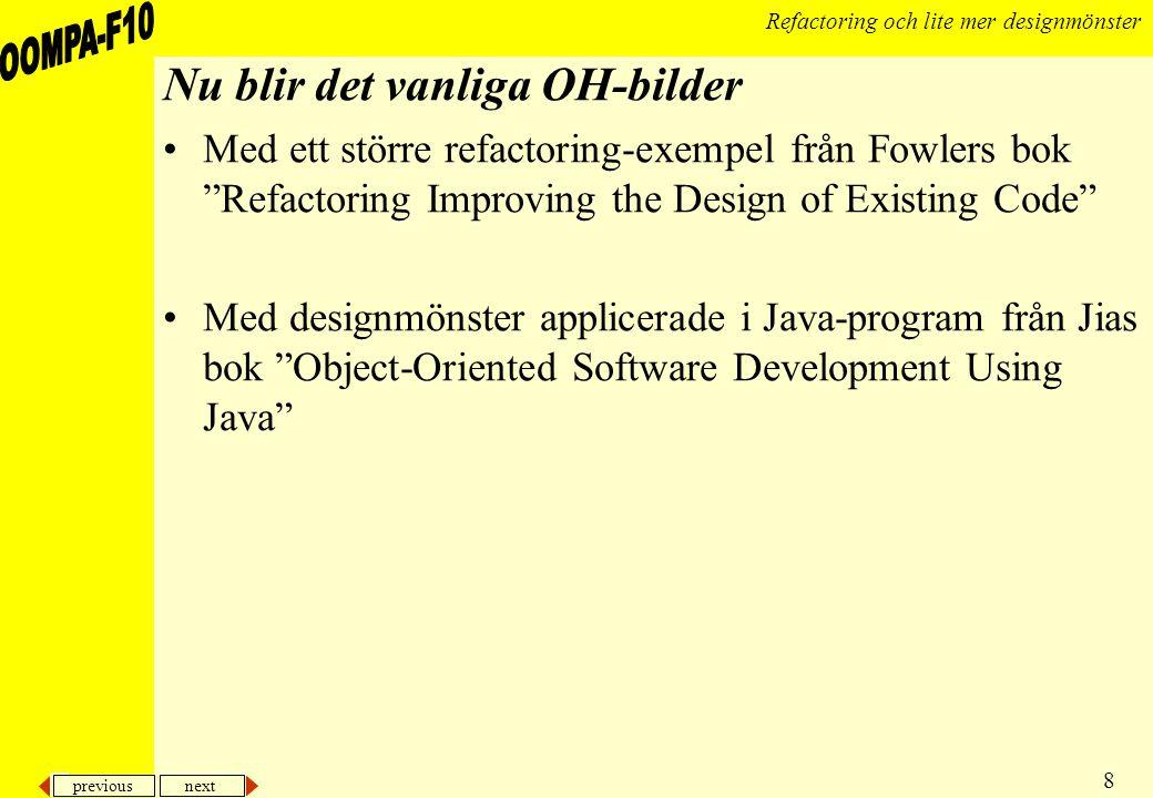 previous next 8 Refactoring och lite mer designmönster Nu blir det vanliga OH-bilder Med ett större refactoring-exempel från Fowlers bok Refactoring Improving the Design of Existing Code Med designmönster applicerade i Java-program från Jias bok Object-Oriented Software Development Using Java