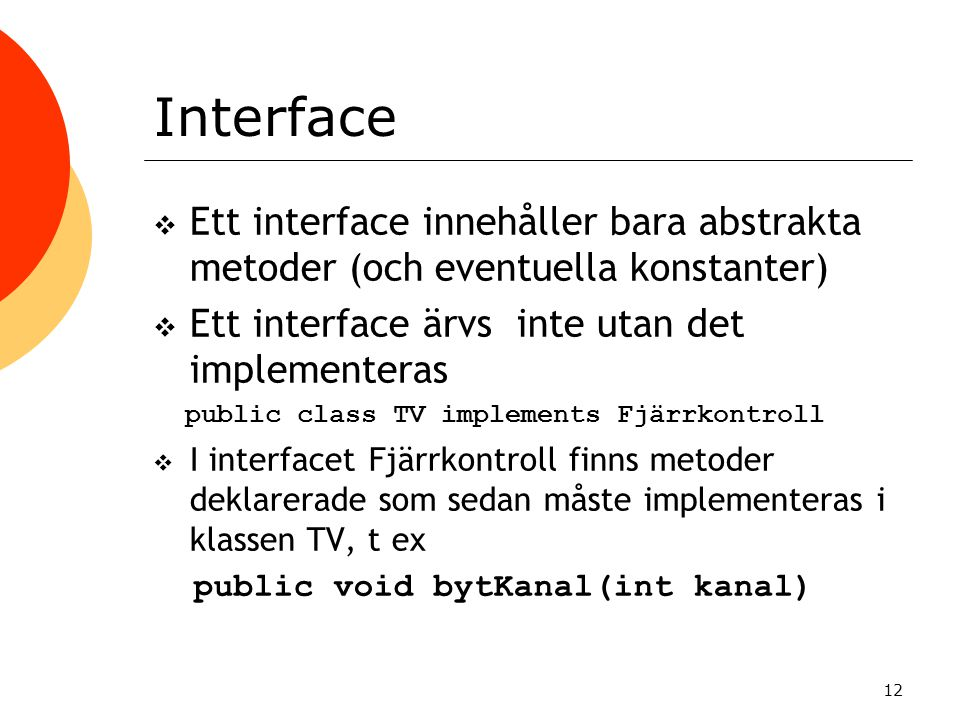 12 Interface  Ett interface innehåller bara abstrakta metoder (och eventuella konstanter)  Ett interface ärvs inte utan det implementeras public cla