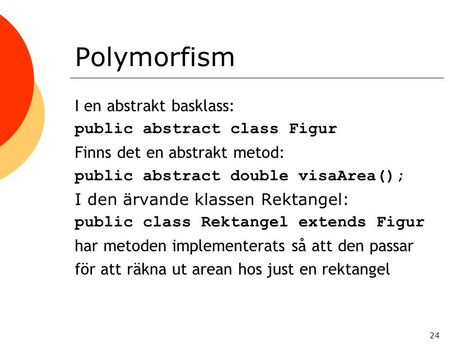 24 Polymorfism I en abstrakt basklass: public abstract class Figur Finns det en abstrakt metod: public abstract double visaArea(); I den ärvande klass