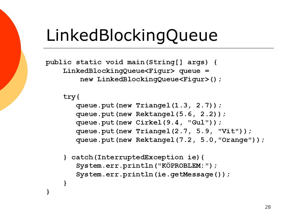 28 LinkedBlockingQueue public static void main(String[] args) { LinkedBlockingQueue queue = new LinkedBlockingQueue (); try{ queue.put(new Triangel(1.