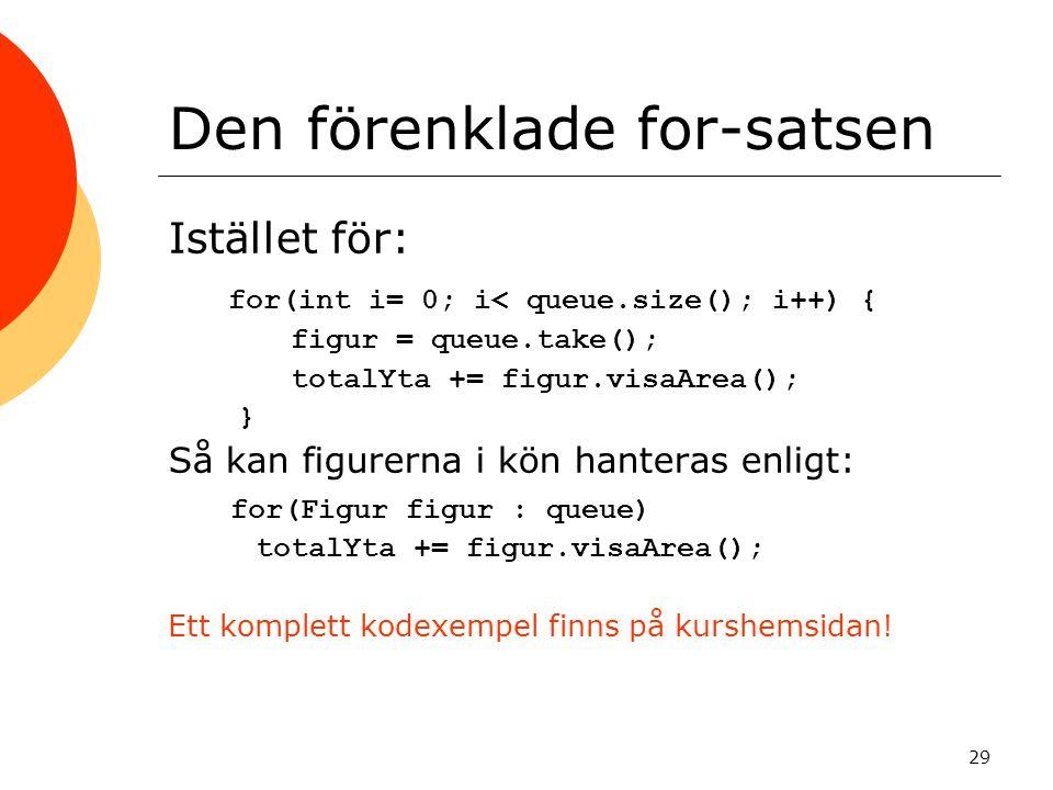29 Den förenklade for-satsen Istället för: for(int i= 0; i< queue.size(); i++) { figur = queue.take(); totalYta += figur.visaArea(); } Så kan figurern