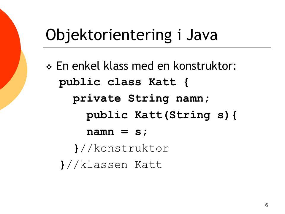 7 Objektorientering i Java  I en annan klass kan vi sedan instansiera kattobjekt: public class KattProgram { public static void main(String[] arg){ Katt k1 = new Katt( Jameson ); Katt k2 = new Katt( Schrödinger ); }//main }//KattProgram