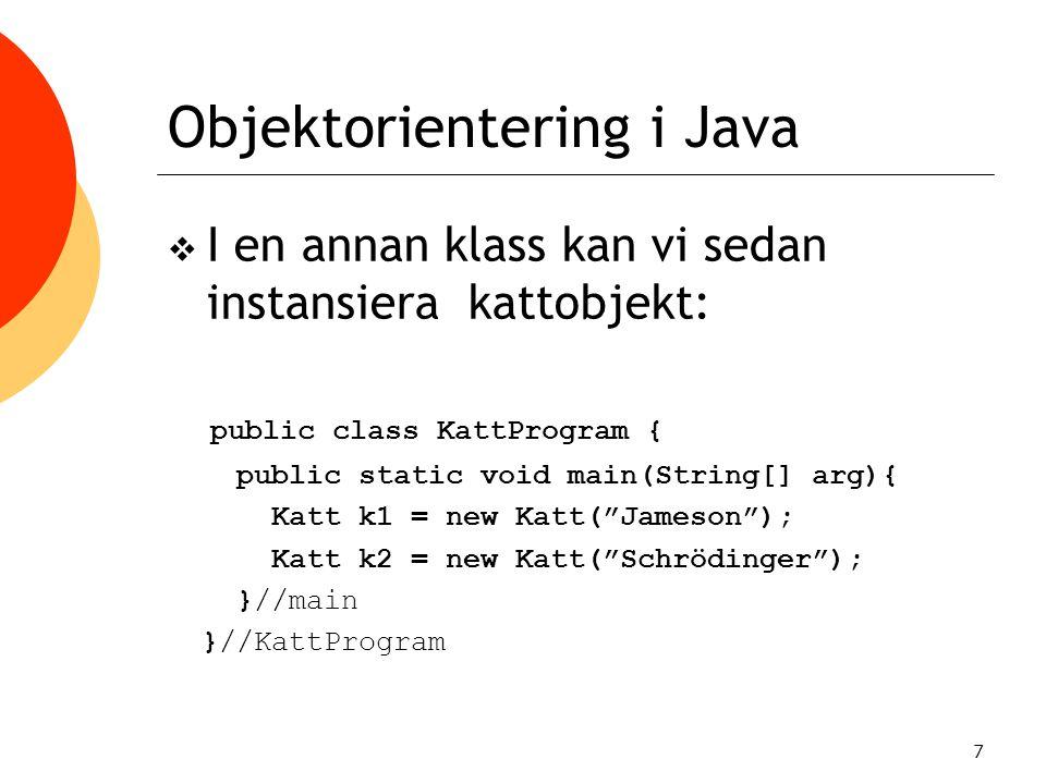7 Objektorientering i Java  I en annan klass kan vi sedan instansiera kattobjekt: public class KattProgram { public static void main(String[] arg){ K
