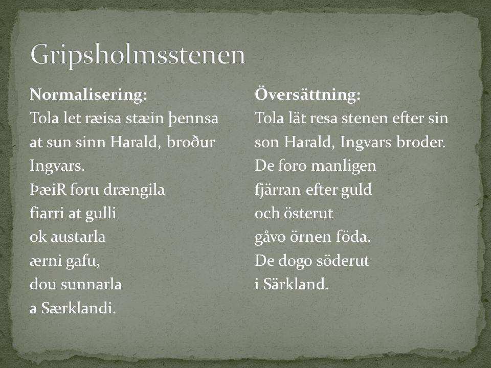 Normalisering: Tola let ræisa stæin þennsa at sun sinn Harald, broður Ingvars. ÞæiR foru drængila fiarri at gulli ok austarla ærni gafu, dou sunnarla